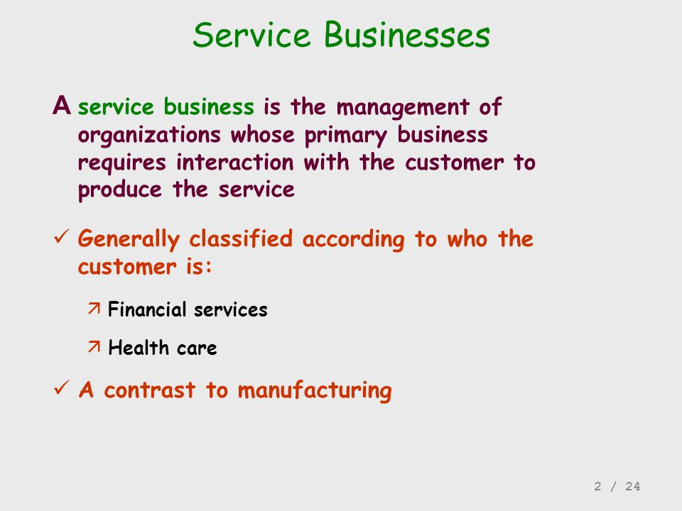 Generally classified according to who the customer is: äFinancial services äHealth care A contrast to manufacturing A service business is the manageme