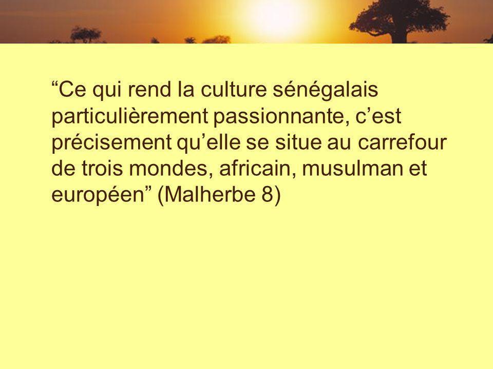 Ce qui rend la culture sénégalais particulièrement passionnante, cest précisement quelle se situe au carrefour de trois mondes, africain, musulman et européen (Malherbe 8)