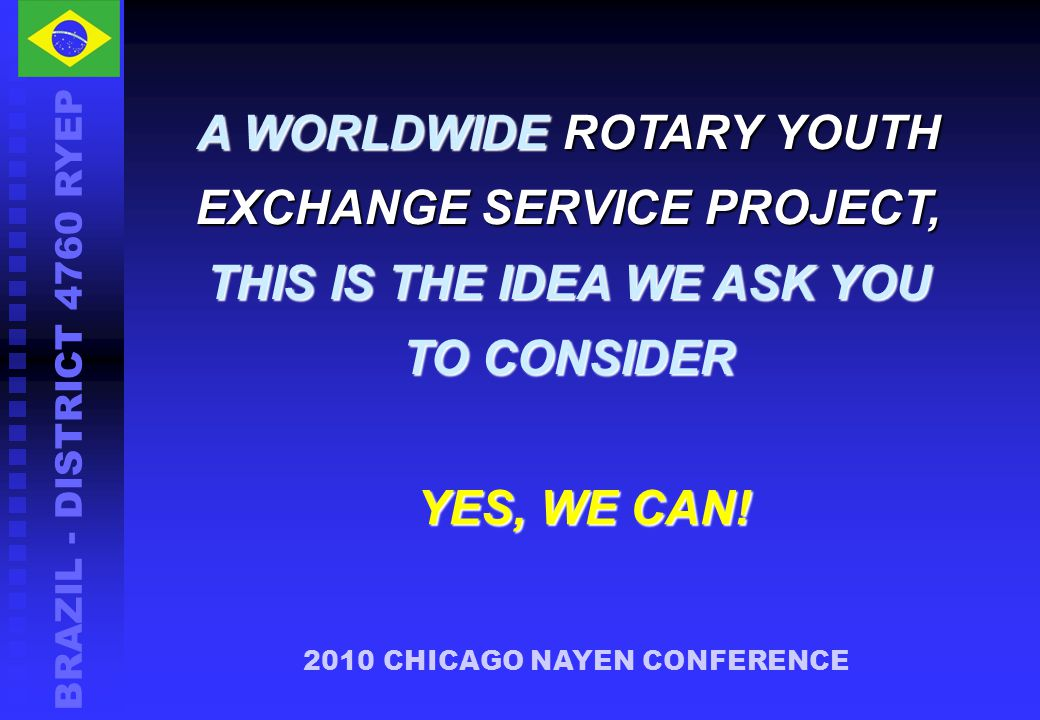 BRAZIL - DISTRICT 4760 RYEP A WORLDWIDE ROTARY YOUTH EXCHANGE SERVICE PROJECT, THIS IS THE IDEA WE ASK YOU TO CONSIDER 2010 CHICAGO NAYEN CONFERENCE YES, WE CAN!