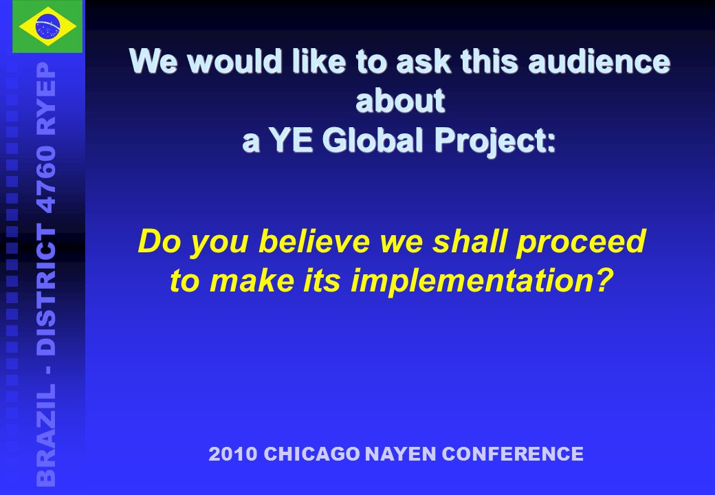 BRAZIL - DISTRICT 4760 RYEP 2010 CHICAGO NAYEN CONFERENCE We would like to ask this audience about a YE Global Project: Do you believe we shall proceed to make its implementation?