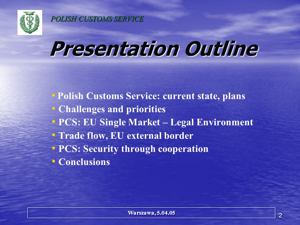 2 Presentation Outline Polish Customs Service: current state, plans Challenges and priorities PCS: EU Single Market – Legal Environment Trade flow, EU external border PCS: Security through cooperation Conclusions Warszawa, 5.04.05 POLISH CUSTOMS SERVICE
