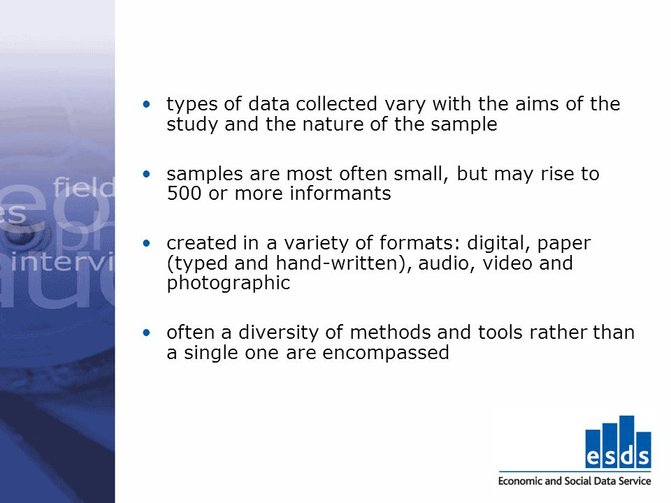 types of data collected vary with the aims of the study and the nature of the sample samples are most often small, but may rise to 500 or more informa