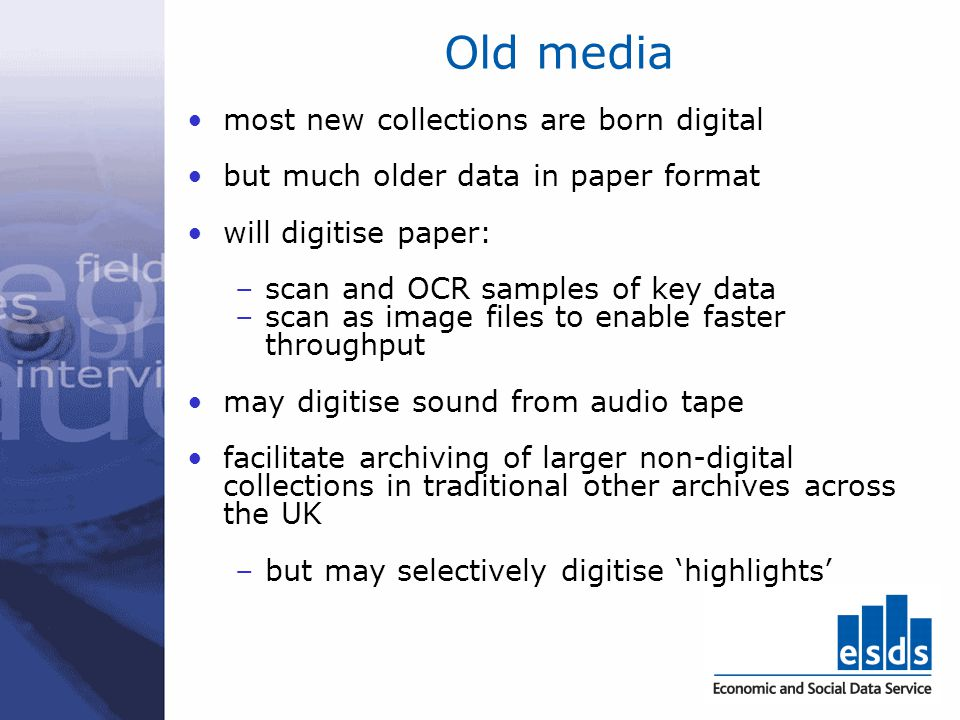 Old media most new collections are born digital but much older data in paper format will digitise paper: –scan and OCR samples of key data –scan as im