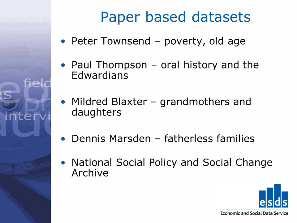 Paper based datasets Peter Townsend – poverty, old age Paul Thompson – oral history and the Edwardians Mildred Blaxter – grandmothers and daughters De