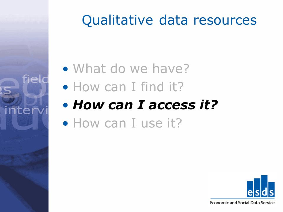 Qualitative data resources What do we have? How can I find it? How can I access it? How can I use it?