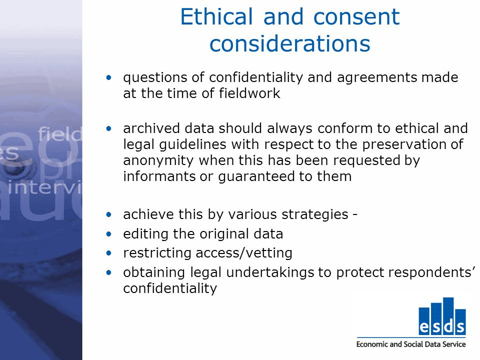 Ethical and consent considerations questions of confidentiality and agreements made at the time of fieldwork archived data should always conform to et