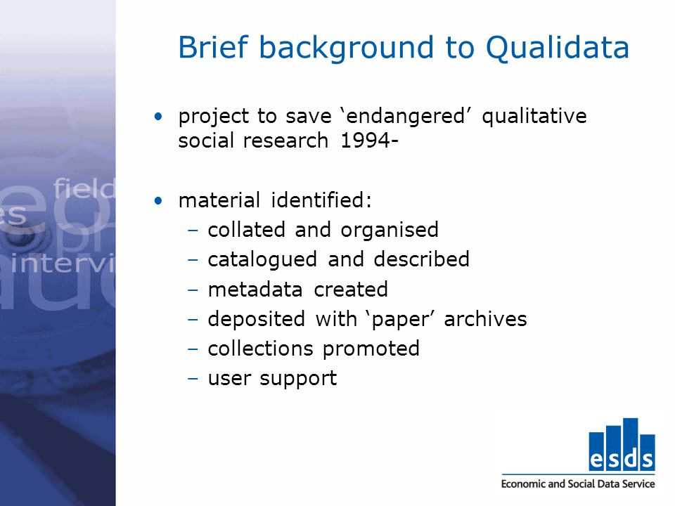 Brief background to Qualidata project to save endangered qualitative social research 1994- material identified: –collated and organised –catalogued an