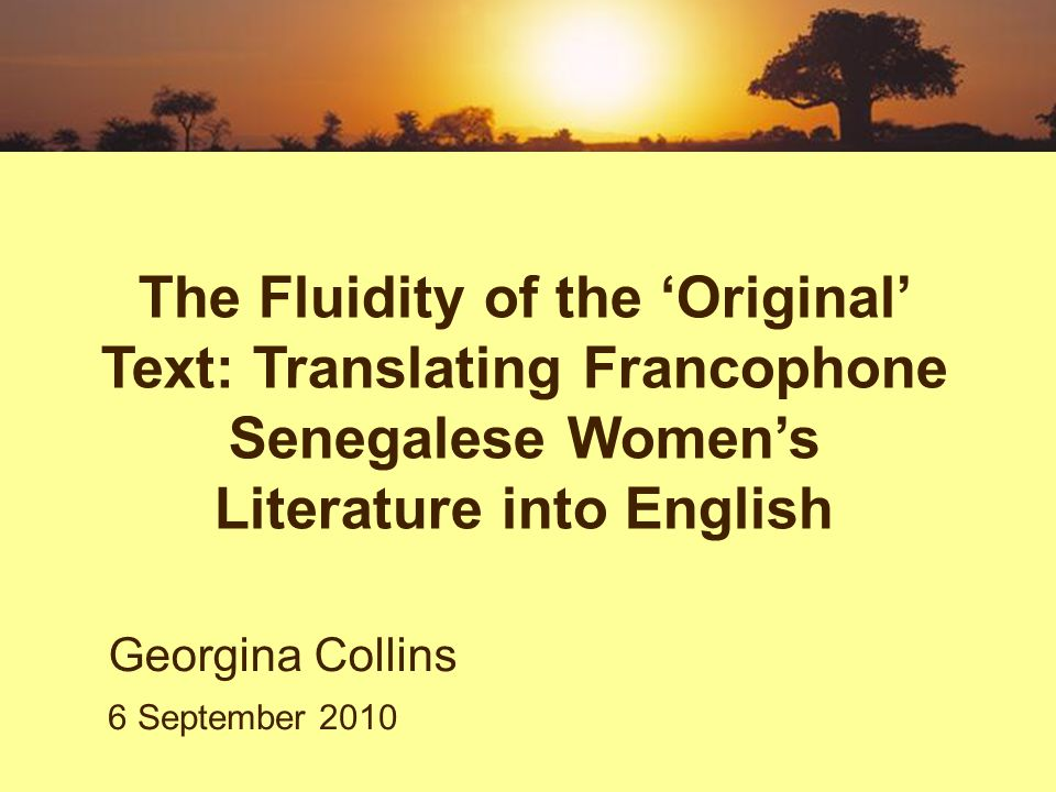 Challenge the concept of the original text Demonstrate how this can alter our approach to translation Show how an understanding of the fluid nature of traditional orature can enable the translator to see new features of a text Open up creative possibilities to the rewriter of Senegalese womens literature Objectives