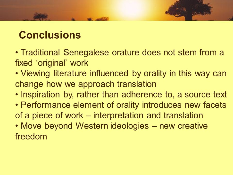 Conclusions Traditional Senegalese orature does not stem from a fixed original work Viewing literature influenced by orality in this way can change how we approach translation Inspiration by, rather than adherence to, a source text Performance element of orality introduces new facets of a piece of work – interpretation and translation Move beyond Western ideologies – new creative freedom