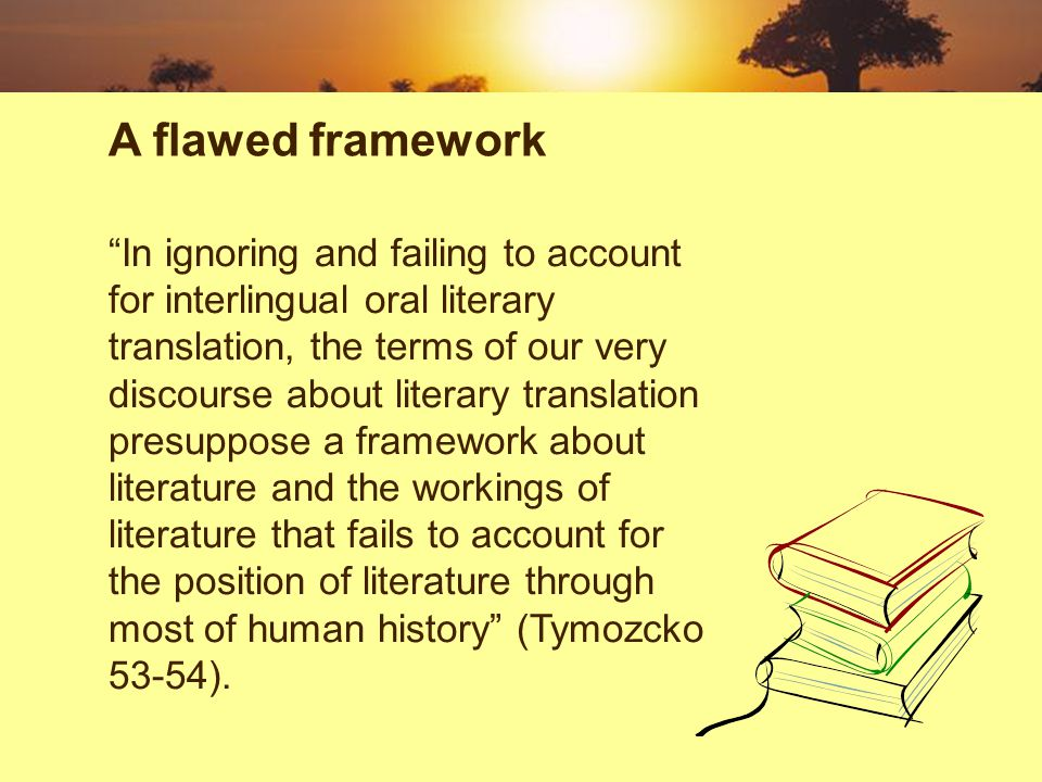 In ignoring and failing to account for interlingual oral literary translation, the terms of our very discourse about literary translation presuppose a framework about literature and the workings of literature that fails to account for the position of literature through most of human history (Tymozcko 53-54).