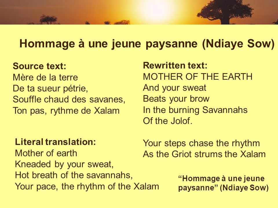 Source text: Mère de la terre De ta sueur pétrie, Souffle chaud des savanes, Ton pas, rythme de Xalam Hommage à une jeune paysanne (Ndiaye Sow) Literal translation: Mother of earth Kneaded by your sweat, Hot breath of the savannahs, Your pace, the rhythm of the Xalam Rewritten text: MOTHER OF THE EARTH And your sweat Beats your brow In the burning Savannahs Of the Jolof.