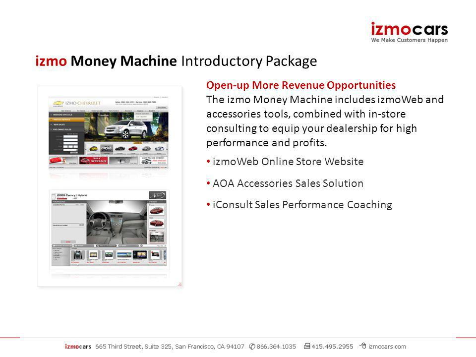 Open-up More Revenue Opportunities The izmo Money Machine includes izmoWeb and accessories tools, combined with in-store consulting to equip your dealership for high performance and profits.