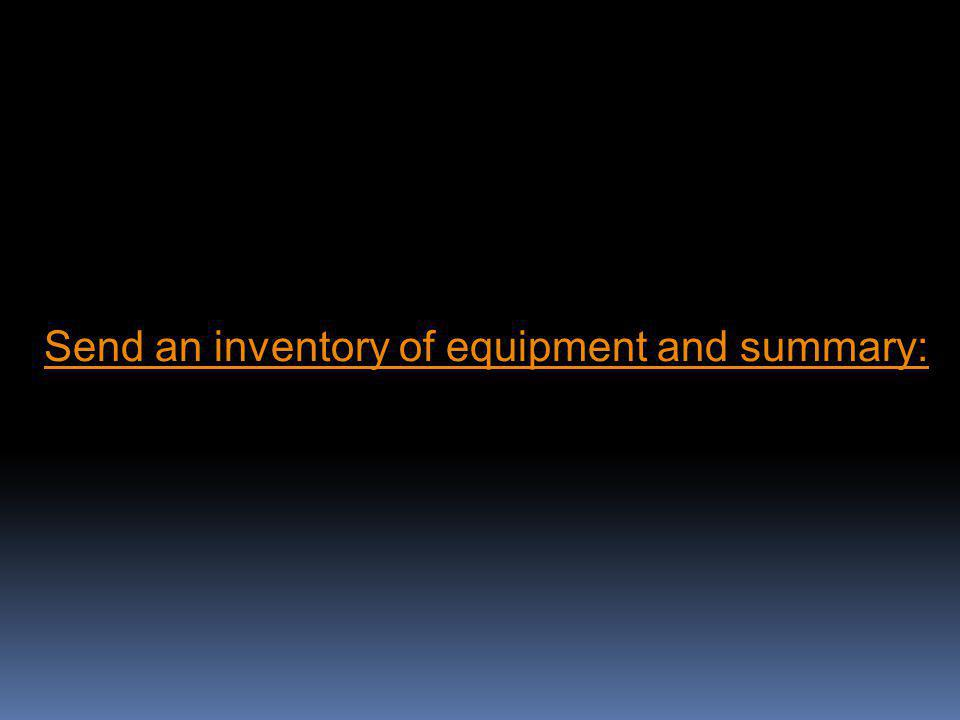 Send an inventory of equipment and summary: