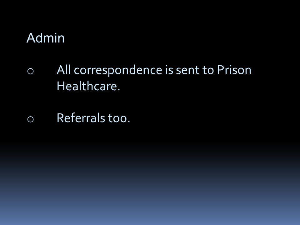 Admin o All correspondence is sent to Prison Healthcare. o Referrals too.