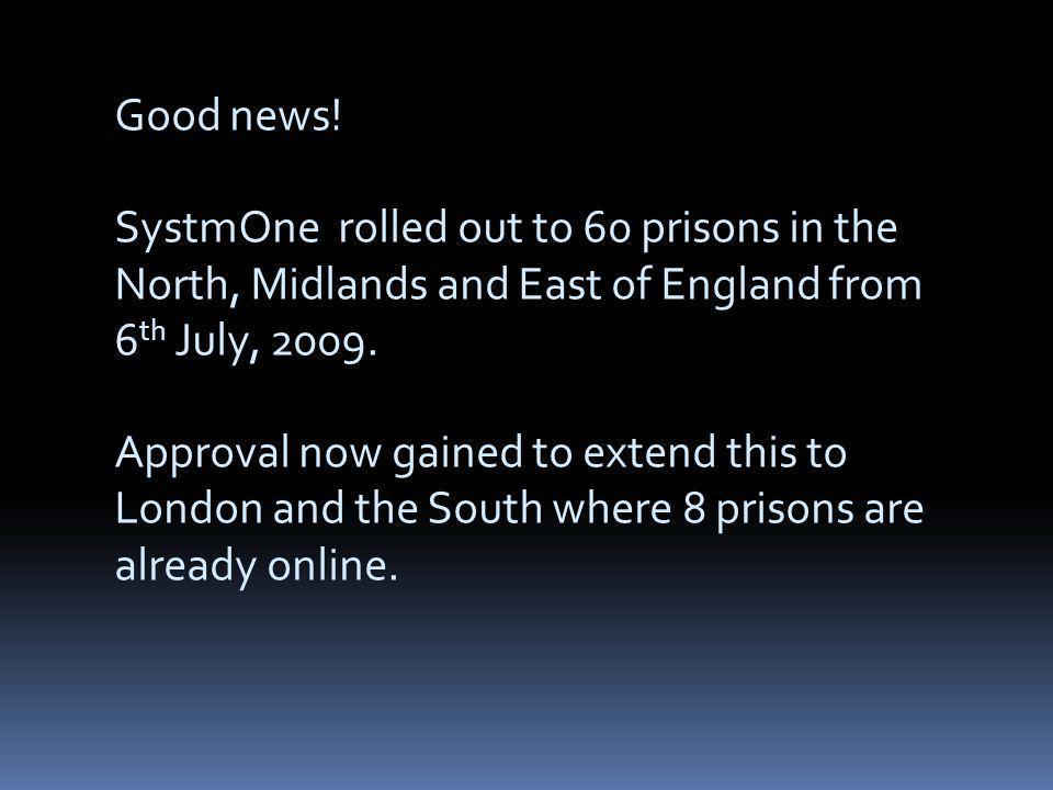 Good news! SystmOne rolled out to 60 prisons in the North, Midlands and East of England from 6 th July, 2009. Approval now gained to extend this to Lo