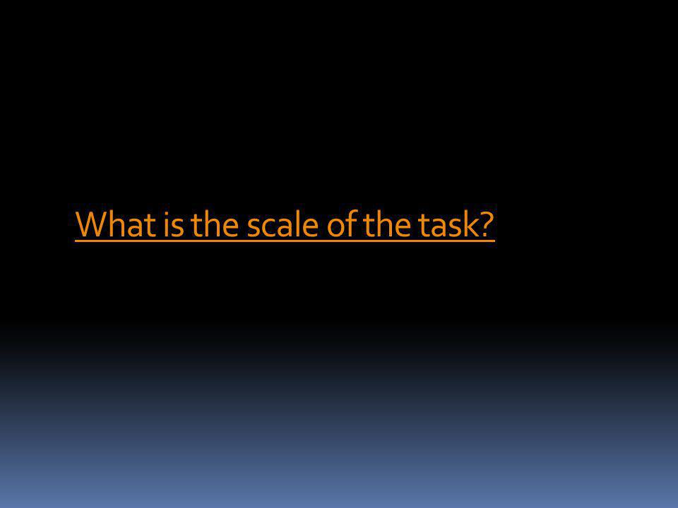 What is the scale of the task?
