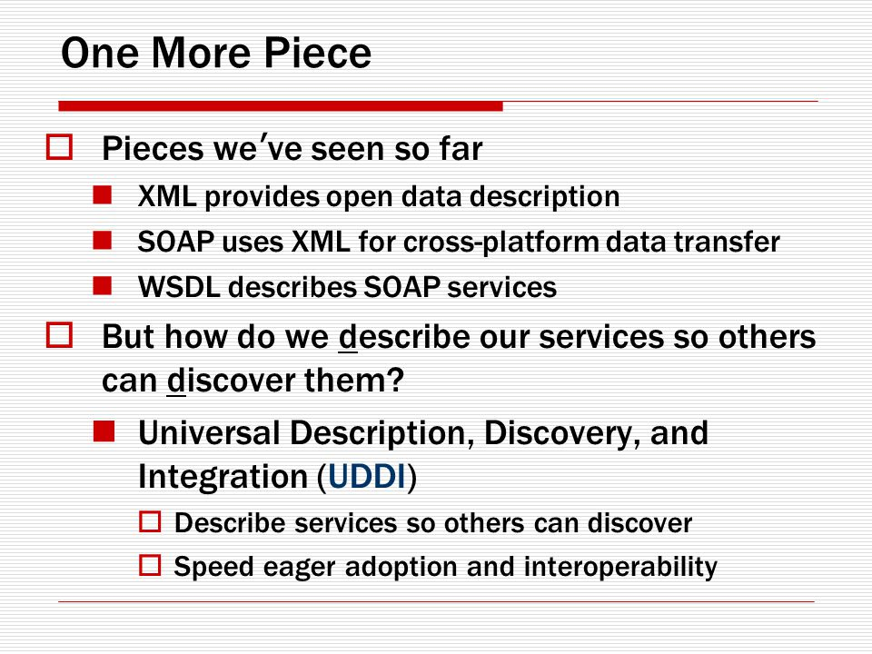 One More Piece Pieces we ve seen so far XML provides open data description SOAP uses XML for cross-platform data transfer WSDL describes SOAP services But how do we describe our services so others can discover them.