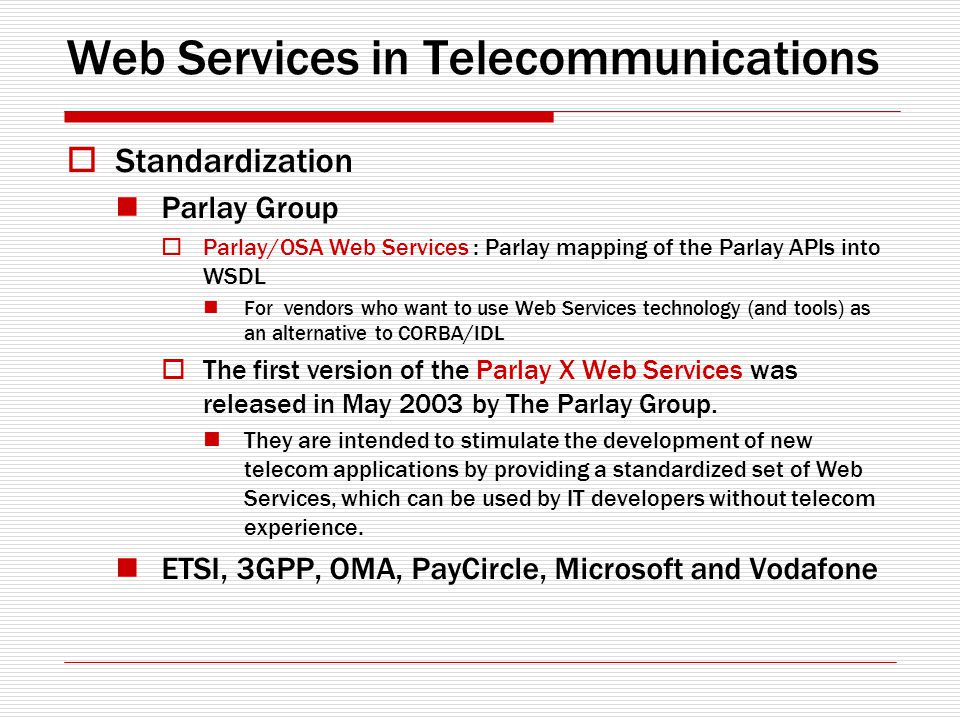 Web Services in Telecommunications Standardization Parlay Group Parlay/OSA Web Services : Parlay mapping of the Parlay APIs into WSDL For vendors who
