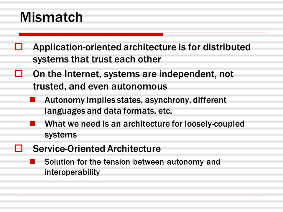 Mismatch Application-oriented architecture is for distributed systems that trust each other On the Internet, systems are independent, not trusted, and even autonomous Autonomy implies states, asynchrony, different languages and data formats, etc.