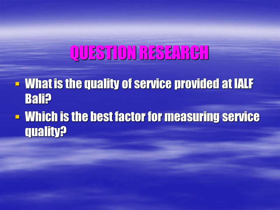 QUESTION RESEARCH What is the quality of service provided at IALF Bali? What is the quality of service provided at IALF Bali? Which is the best factor