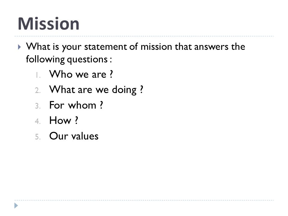 Mission What is your statement of mission that answers the following questions : 1.