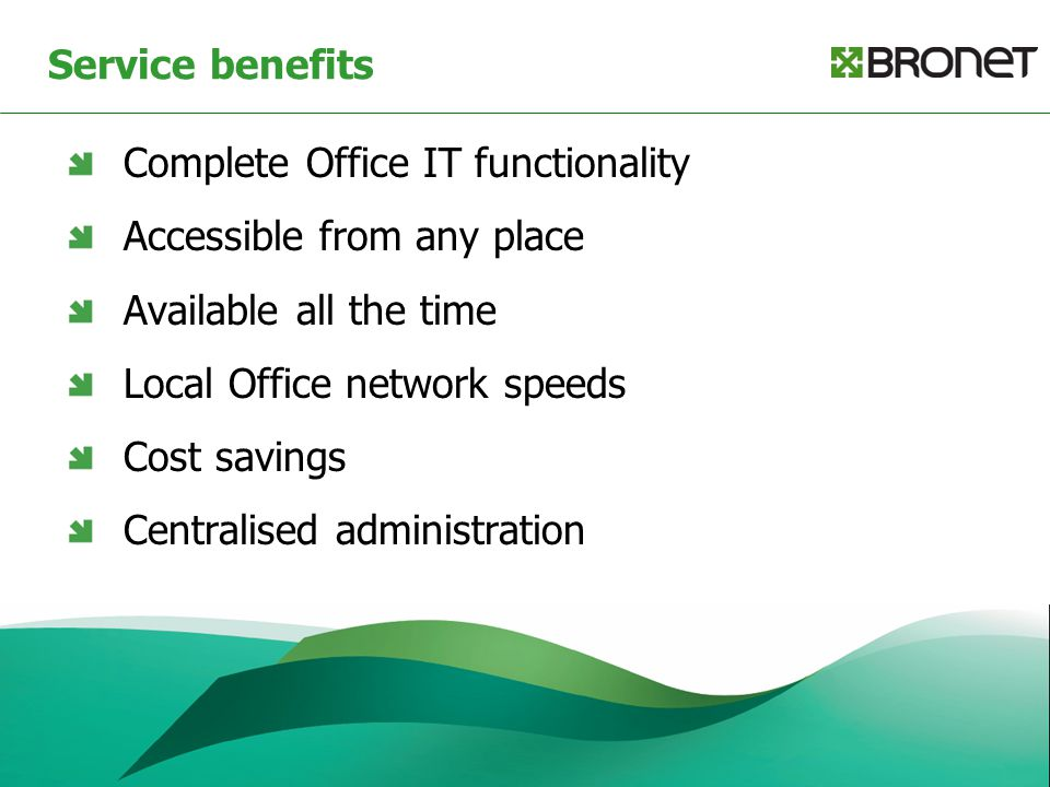 Service benefits Complete Office IT functionality Accessible from any place Available all the time Local Office network speeds Cost savings Centralise