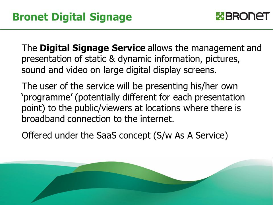 Bronet Digital Signage The Digital Signage Service allows the management and presentation of static & dynamic information, pictures, sound and video o