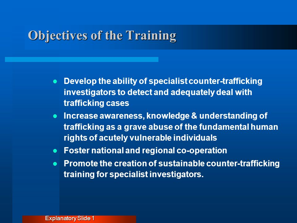 Objectives of the Training Develop the ability of specialist counter-trafficking investigators to detect and adequately deal with trafficking cases Increase awareness, knowledge & understanding of trafficking as a grave abuse of the fundamental human rights of acutely vulnerable individuals Foster national and regional co-operation Promote the creation of sustainable counter-trafficking training for specialist investigators.