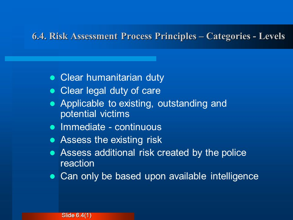 6.4. Risk Assessment Process Principles – Categories - Levels Clear humanitarian duty Clear legal duty of care Applicable to existing, outstanding and