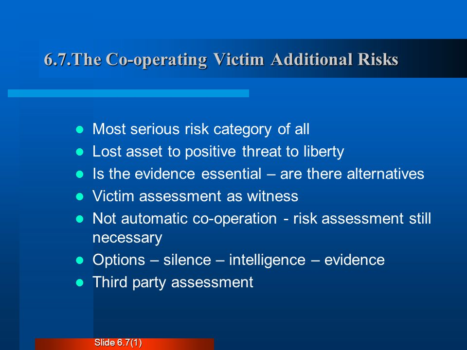 6.7.The Co-operating Victim Additional Risks Most serious risk category of all Lost asset to positive threat to liberty Is the evidence essential – are there alternatives Victim assessment as witness Not automatic co-operation - risk assessment still necessary Options – silence – intelligence – evidence Third party assessment Slide 6.7(1)
