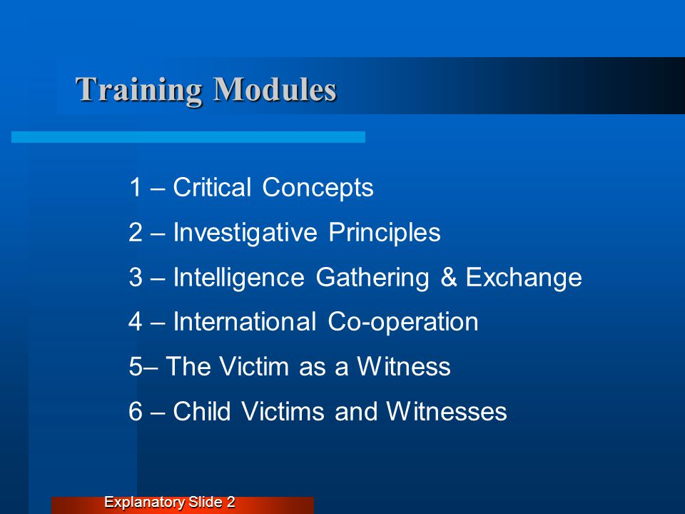 Training Modules 1 – Critical Concepts 2 – Investigative Principles 3 – Intelligence Gathering & Exchange 4 – International Co-operation 5– The Victim as a Witness 6 – Child Victims and Witnesses Explanatory Slide 2