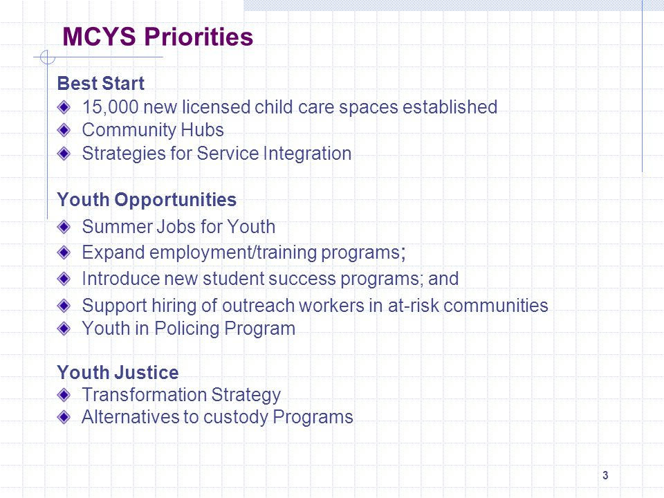 4 MCYS Priorities Child Welfare Bill 210 and regulations, proclaimed November 30, 2006 Enhanced permanency options, openness in adoption, Alternative Dispute Resolution, new complaint review process Residential Services Review completed; action plan to be released late fall Focus on enhancing standards, improving licensing, increased transparency/consistency Children with Special Needs $10M in new funding provided to Ontarios children s treatment centres to provide service to 4800 more children Policy work underway Autism Increasing capacity of the Autism Intervention Program Training for up to 1600 resource teachers and home visitors in the child care sector Capacity building – Autism Ontario registry of ABA service providers and information and resources for families hiring providers – website is ABACUS at www.abacuslist.ca Child and Youth Mental Health…