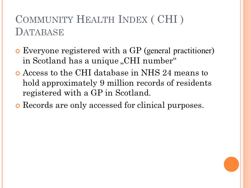 C OMMUNITY H EALTH I NDEX ( CHI ) D ATABASE Everyone registered with a GP ( general practitioner ) in Scotland has a unique CHI number Access to the CHI database in NHS 24 means to hold approximately 9 million records of residents registered with a GP in Scotland.