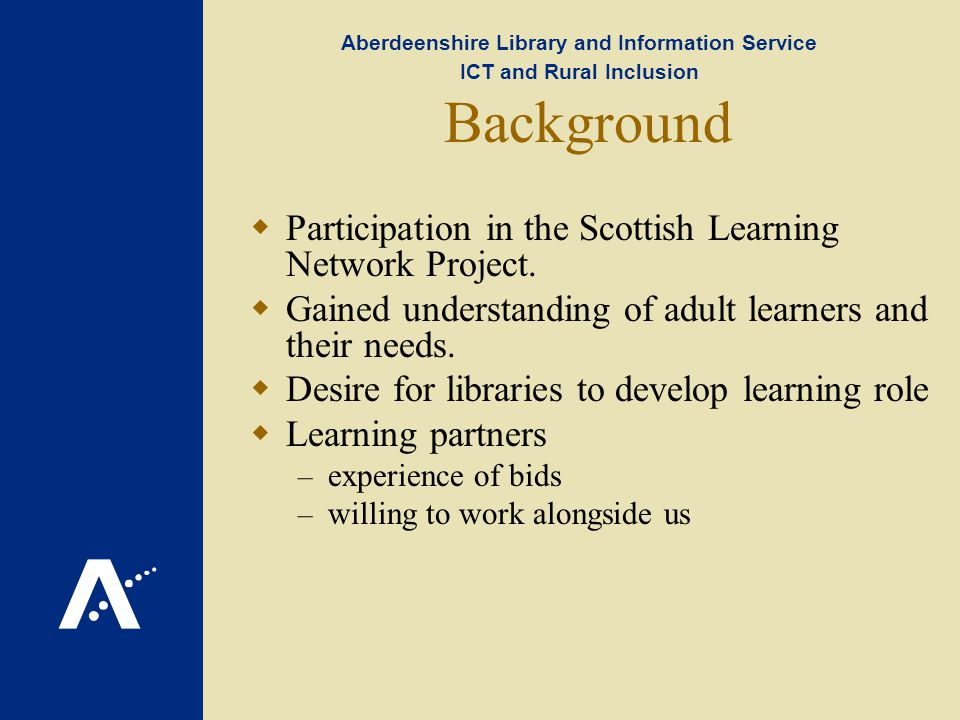 Aberdeenshire Library and Information Service ICT and Rural Inclusion Background Participation in the Scottish Learning Network Project.