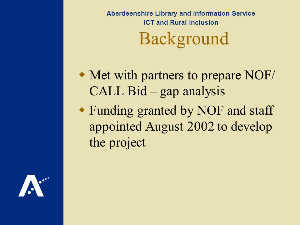 Aberdeenshire Library and Information Service ICT and Rural Inclusion Background Met with partners to prepare NOF/ CALL Bid – gap analysis Funding granted by NOF and staff appointed August 2002 to develop the project