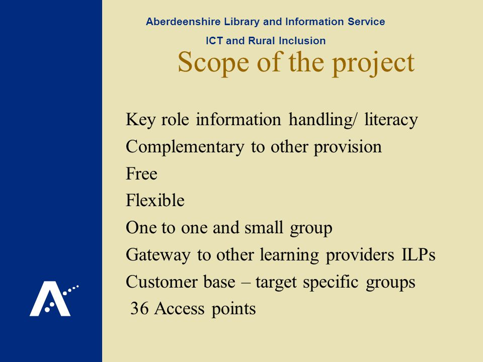 Scope of the project Key role information handling/ literacy Complementary to other provision Free Flexible One to one and small group Gateway to other learning providers ILPs Customer base – target specific groups 36 Access points Aberdeenshire Library and Information Service ICT and Rural Inclusion