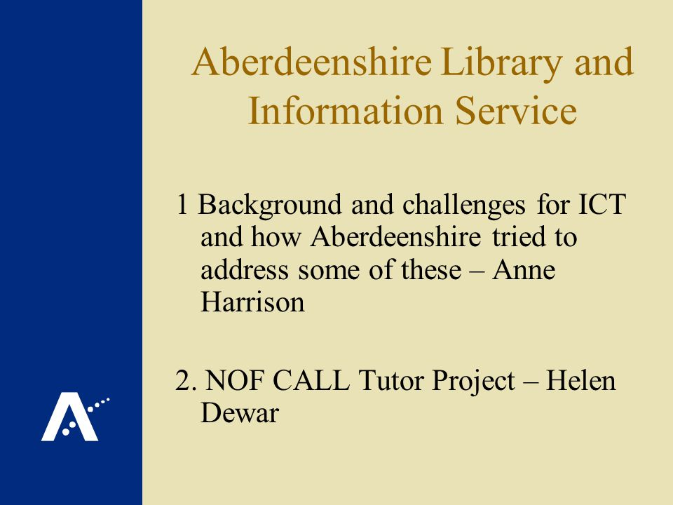 Aberdeenshire Library and Information Service 1 Background and challenges for ICT and how Aberdeenshire tried to address some of these – Anne Harrison 2.