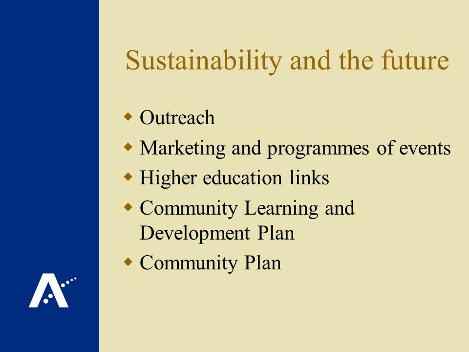 Sustainability and the future Outreach Marketing and programmes of events Higher education links Community Learning and Development Plan Community Plan