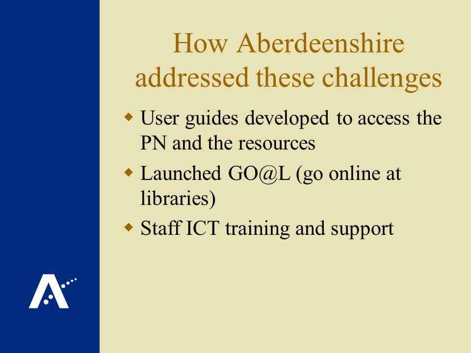 How Aberdeenshire addressed these challenges User guides developed to access the PN and the resources Launched GO@L (go online at libraries) Staff ICT training and support