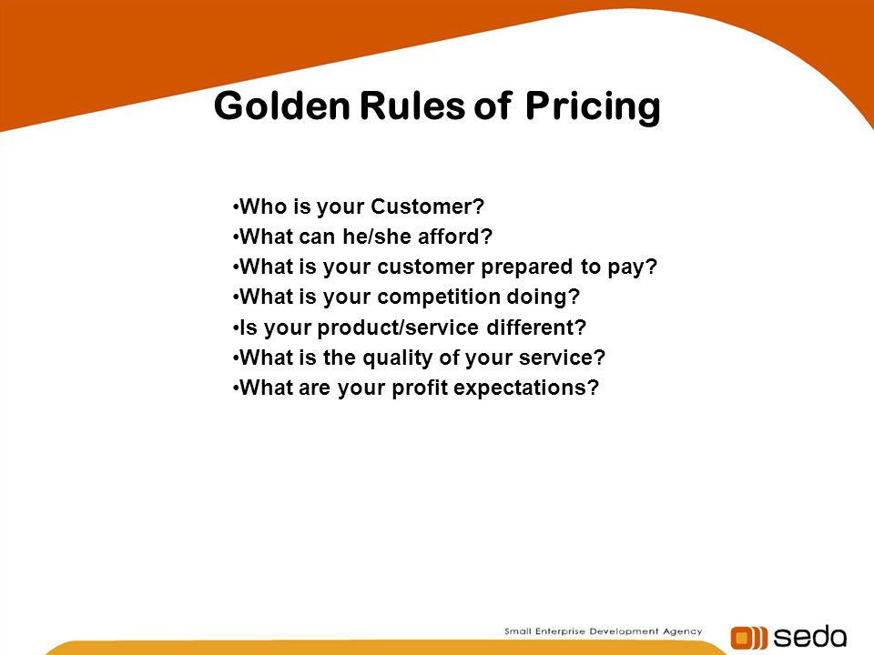 Golden Rules of Pricing Who is your Customer.What can he/she afford.