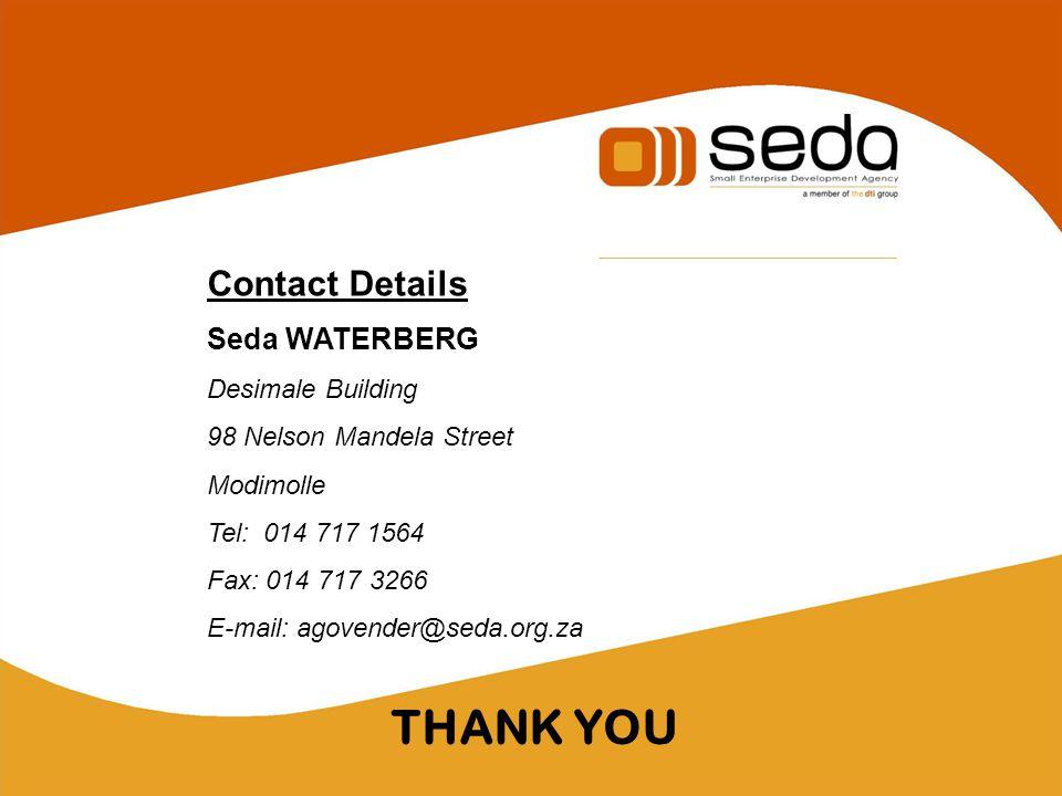 THANK YOU Contact Details Seda WATERBERG Desimale Building 98 Nelson Mandela Street Modimolle Tel: 014 717 1564 Fax: 014 717 3266 E-mail: agovender@seda.org.za