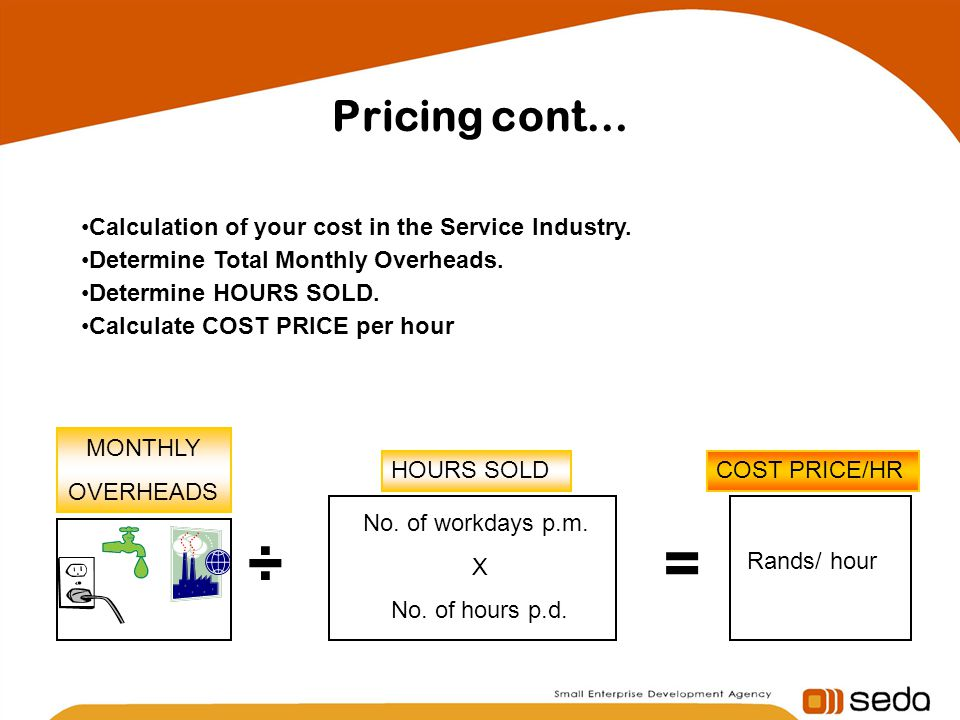 Pricing cont… Calculation of your cost in the Service Industry. Determine Total Monthly Overheads. Determine HOURS SOLD. Calculate COST PRICE per hour