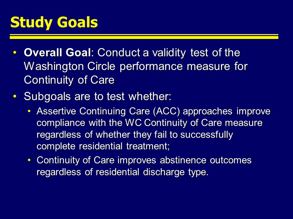 Study Goals Overall Goal: Conduct a validity test of the Washington Circle performance measure for Continuity of CareOverall Goal: Conduct a validity test of the Washington Circle performance measure for Continuity of Care Subgoals are to test whether:Subgoals are to test whether: Assertive Continuing Care (ACC) approaches improve compliance with the WC Continuity of Care measure regardless of whether they fail to successfully complete residential treatment;Assertive Continuing Care (ACC) approaches improve compliance with the WC Continuity of Care measure regardless of whether they fail to successfully complete residential treatment; Continuity of Care improves abstinence outcomes regardless of residential discharge type.Continuity of Care improves abstinence outcomes regardless of residential discharge type.