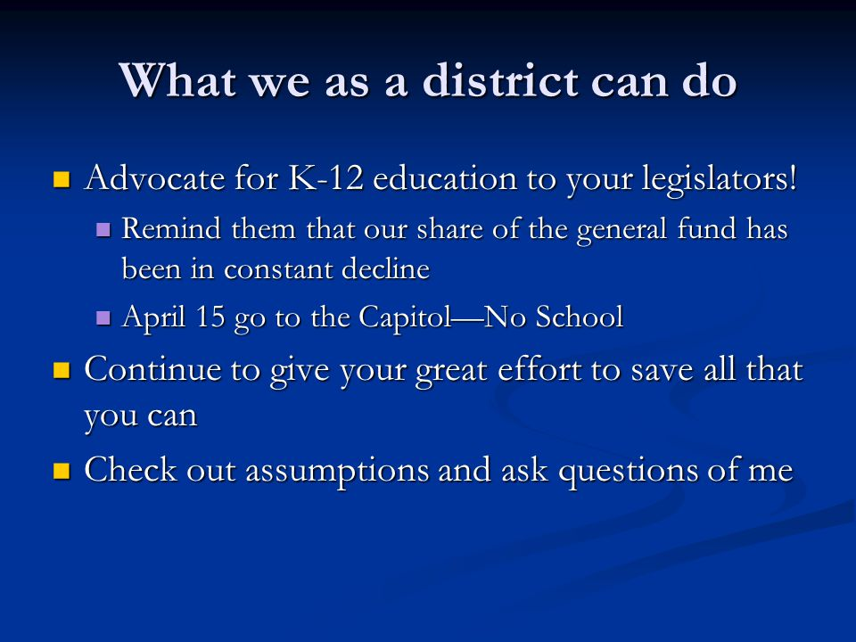 What we as a district can do Advocate for K-12 education to your legislators! Advocate for K-12 education to your legislators! Remind them that our sh