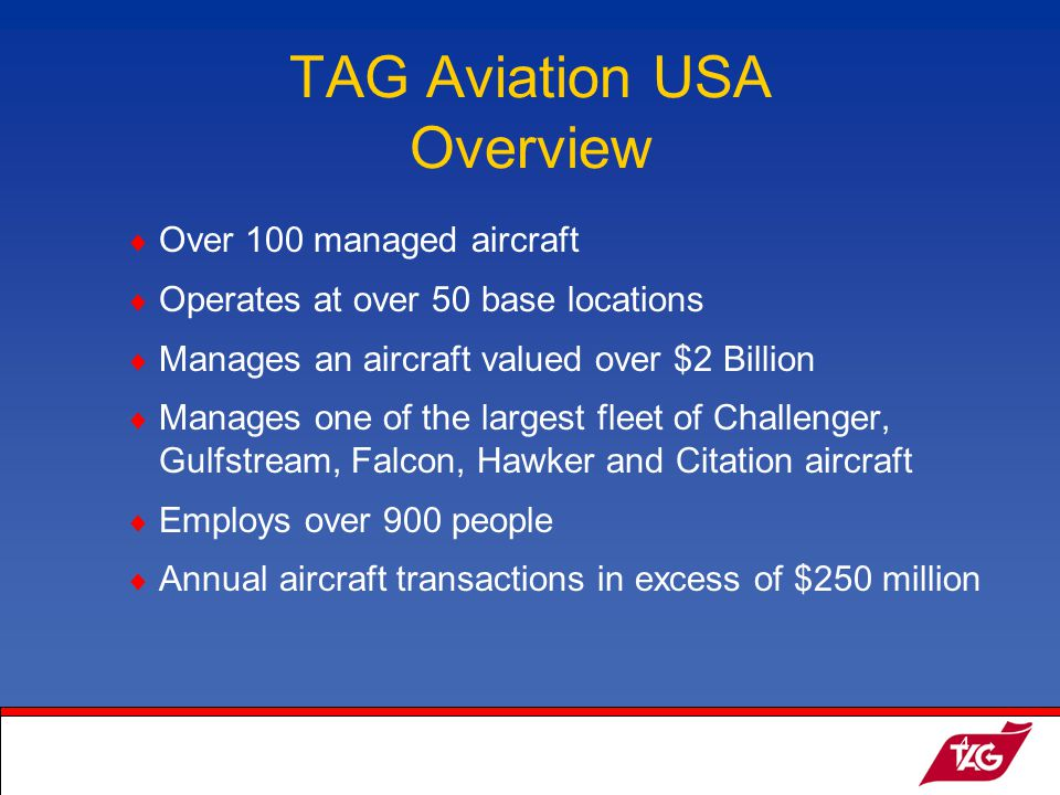 19May2003MKM4 Over 100 managed aircraft Operates at over 50 base locations Manages an aircraft valued over $2 Billion Manages one of the largest fleet of Challenger, Gulfstream, Falcon, Hawker and Citation aircraft Employs over 900 people Annual aircraft transactions in excess of $250 million TAG Aviation USA Overview
