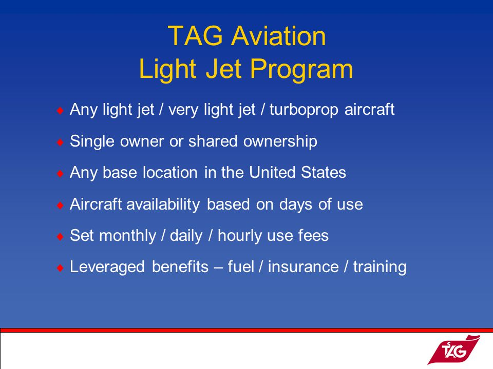 19May2003MKM5 Any light jet / very light jet / turboprop aircraft Single owner or shared ownership Any base location in the United States Aircraft availability based on days of use Set monthly / daily / hourly use fees Leveraged benefits – fuel / insurance / training TAG Aviation Light Jet Program