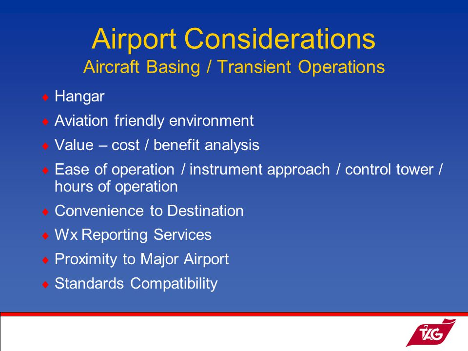 19May2003MKM7 Airport Considerations Aircraft Basing / Transient Operations Hangar Aviation friendly environment Value – cost / benefit analysis Ease of operation / instrument approach / control tower / hours of operation Convenience to Destination Wx Reporting Services Proximity to Major Airport Standards Compatibility