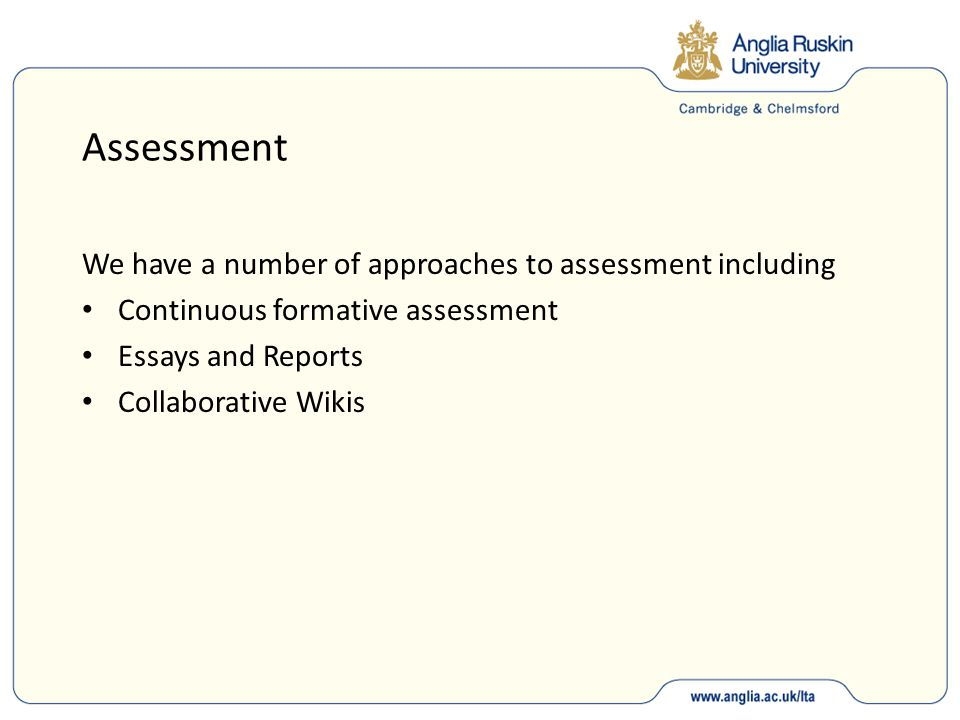 Assessment We have a number of approaches to assessment including Continuous formative assessment Essays and Reports Collaborative Wikis