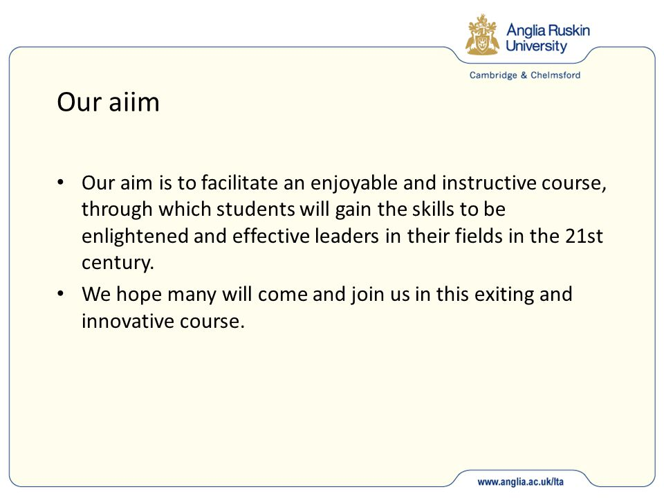 Our aiim Our aim is to facilitate an enjoyable and instructive course, through which students will gain the skills to be enlightened and effective leaders in their fields in the 21st century.
