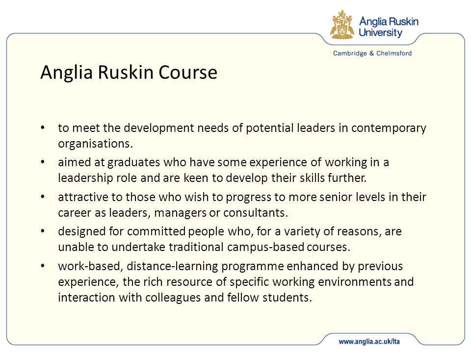 Anglia Ruskin Course to meet the development needs of potential leaders in contemporary organisations. aimed at graduates who have some experience of